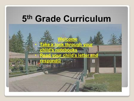 5 th Grade Curriculum Night Welcome Take a look through your child's notebooks Read your child's letter and respond.