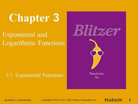 Chapter 3 Exponential and Logarithmic Functions Copyright © 2014, 2010, 2007 Pearson Education, Inc. 1 3.1 Exponential Functions.