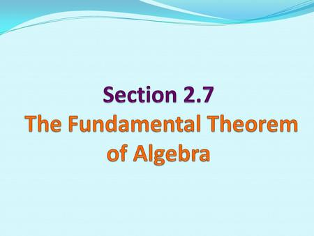 The Fundamental Theorem of Algebra 1. What is the Fundamental Theorem of Algebra? 2. Where do we use the Fundamental Theorem of Algebra?