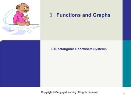 1 Copyright © Cengage Learning. All rights reserved. 3 Functions and Graphs 3.1Rectangular Coordinate Systems.