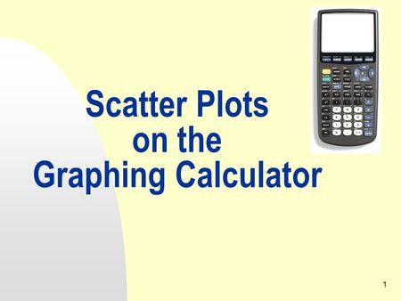 1 Scatter Plots on the Graphing Calculator. 12/16/20152 1. Setting Up Press the Y= key. Be sure there are no equations entered. If there are any equations,