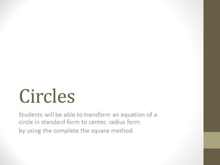 Circles Students will be able to transform an equation of a circle in standard form to center, radius form by using the complete the square method.