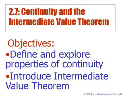 2.7: Continuity and the Intermediate Value Theorem Objectives: Define and explore properties of continuity Introduce Intermediate Value Theorem ©2002.