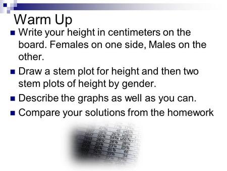 Warm Up Write your height in centimeters on the board. Females on one side, Males on the other. Draw a stem plot for height and then two stem plots of.