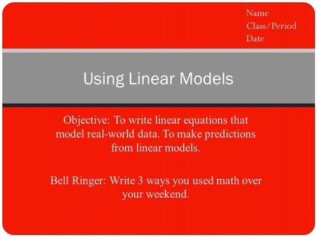Objective: To write linear equations that model real-world data. To make predictions from linear models. Bell Ringer: Write 3 ways you used math over your.