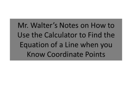 Mr. Walter's Notes on How to Use the Calculator to Find the Equation of a Line when you Know Coordinate Points.