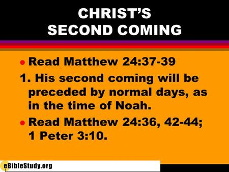 CHRIST'S SECOND COMING l Read Matthew 24:37-39 1. His second coming will be preceded by normal days, as in the time of Noah. l Read Matthew 24:36, 42-44;