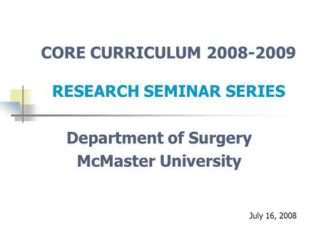 CORE CURRICULUM 2008-2009 RESEARCH SEMINAR SERIES Department of Surgery McMaster University July 16, 2008.