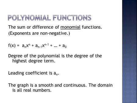 The sum or difference of monomial functions. (Exponents are non-negative.) f(x) = a n x n + a n-1 x n-1 + … + a 0 Degree of the polynomial is the degree.