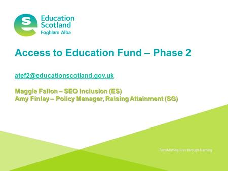 Transforming lives through learning Access to Education Fund – Phase 2 Maggie Fallon – SEO Inclusion (ES) Amy Finlay – Policy.