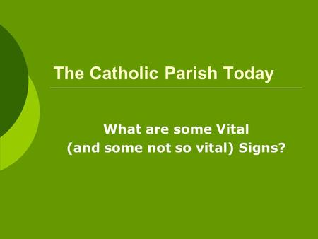 The Catholic Parish Today What are some Vital (and some not so vital) Signs?