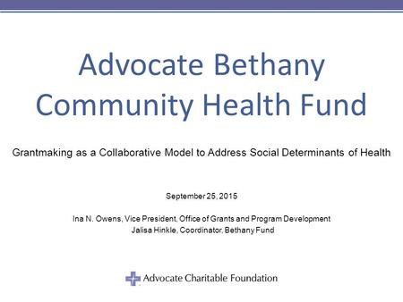 Advocate Bethany Community Health Fund Grantmaking as a Collaborative Model to Address Social Determinants of Health September 25, 2015 Ina N. Owens, Vice.