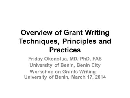Overview of Grant <strong>Writing</strong> Techniques, Principles and Practices Friday Okonofua, MD, PhD, FAS University of Benin, Benin City Workshop on Grants <strong>Writing</strong>.