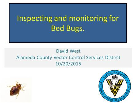 Inspecting and monitoring for Bed Bugs. David West Alameda County Vector Control Services District 10/20/2015.