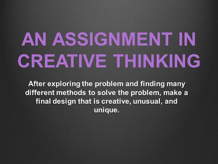 AN ASSIGNMENT IN CREATIVE THINKING After exploring the problem and finding many different methods to solve the problem, make a final design that is creative,