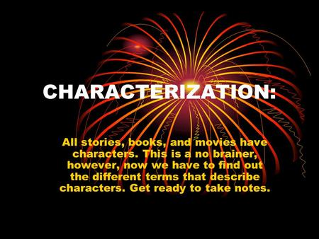 CHARACTERIZATION: All stories, books, and movies have characters. This is a no brainer, however, now we have to find out the different terms that describe.