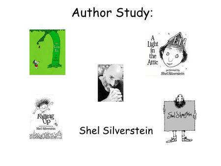 Author Study : Shel Silverstein. About Shel Silverstein: He was born September 25, 1932 in Chicago, Illinois Started career as a cartoonist He was also.