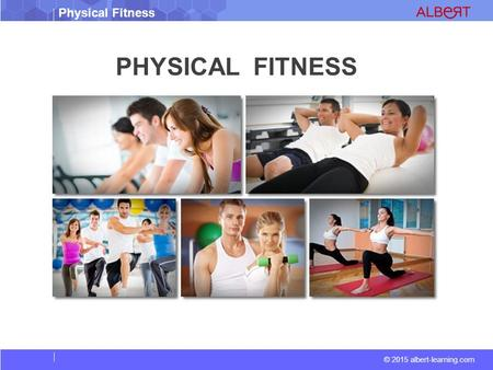 © 2015 albert-learning.com Physical Fitness PHYSICAL FITNESS.