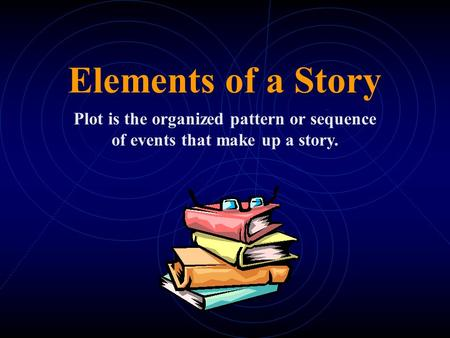 Elements of a Story Plot is the organized pattern or sequence of events that make up a story.