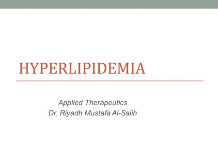 HYPERLIPIDEMIA Applied Therapeutics Dr. Riyadh Mustafa Al-Salih.