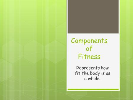 Components of Fitness Represents how fit the body is as a whole.