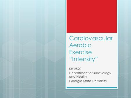"Cardiovascular Aerobic Exercise ""Intensity"" KH 2520 Department of Kinesiology and Health Georgia State University."