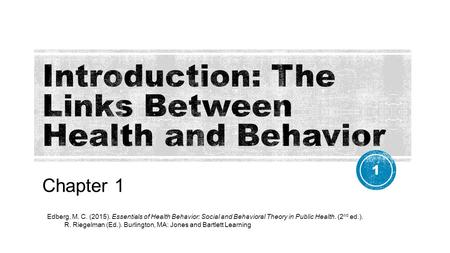 Chapter 1 Edberg, M. C. (2015). Essentials of Health Behavior: Social and Behavioral Theory in Public Health. (2 nd ed.). R. Riegelman (Ed.). Burlington,