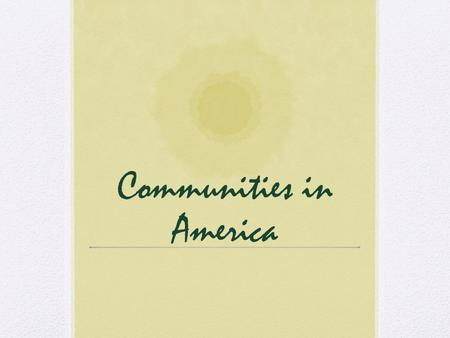 Communities in America. What is a community? A community is made up of a group of people who live, work, play, or worship together. Sometimes communities.
