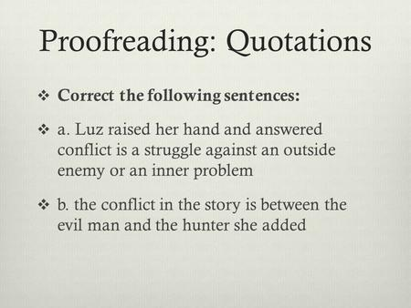 Proofreading: Quotations  Correct the following sentences:  a. Luz raised her hand and answered conflict is a struggle against an outside enemy or an.