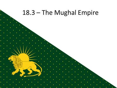 18.3 – The Mughal Empire. Beginnings Descendants of Genghis Khan & Tamerlane ~1000: Turkish armies invade India & establish the Delhi Sultanate – Treat.