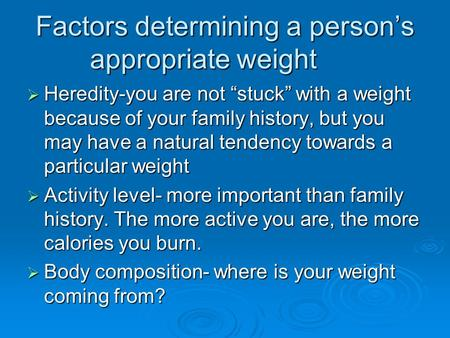 "Factors determining a person's appropriate weight  Heredity-you are not ""stuck"" with a weight because of your family history, but you may have a natural."