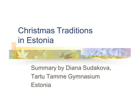 Christmas Traditions in Estonia Summary by Diana Sudakova, Tartu Tamme Gymnasium Estonia.