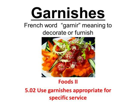 "Garnishes French word ""garnir"" meaning to decorate or furnish Foods II 5.02 Use garnishes appropriate for specific service."
