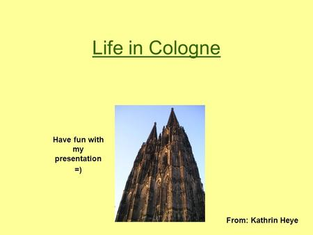 Life in Cologne Have fun with my presentation =) From: Kathrin Heye.
