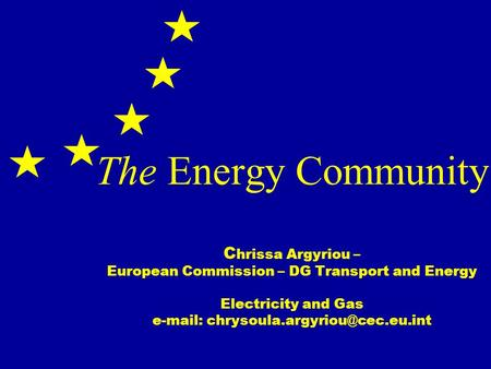 The Energy Community C hrissa Argyriou – European Commission – DG Transport and Energy Electricity and Gas