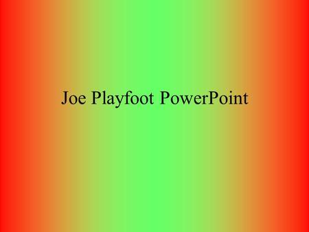 Joe Playfoot PowerPoint. My Birth I was born on May twelfth, 1992, in Ross Memorial Hospital, or so I'm told (I can't remember any of it). This is where.