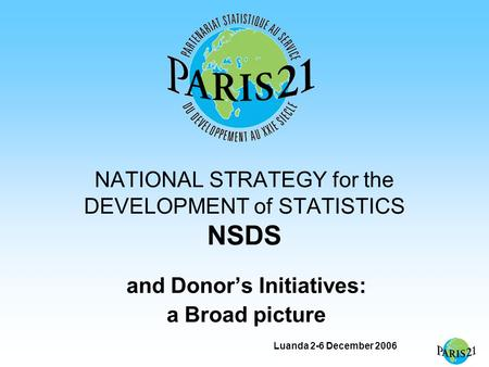 Luanda 2-6 December 2006 NATIONAL STRATEGY for the DEVELOPMENT of STATISTICS NSDS and Donor's Initiatives: a Broad picture.