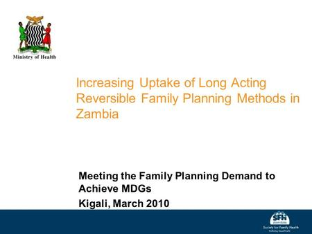 Increasing Uptake of Long Acting Reversible Family Planning Methods in Zambia Meeting the Family Planning Demand to Achieve MDGs Kigali, March 2010.