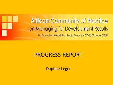 PROGRESS REPORT Daphne Leger. Background Launched in Feb 2007 at Hanoi 3 rd MfDR Roundtable Two year workplan ratified by members at 1 st annual meeting.