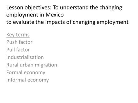 Lesson objectives: To understand the changing employment in Mexico to evaluate the impacts of changing employment Key terms Push factor Pull factor Industrialisation.