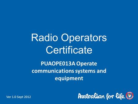 Radio Operators Certificate PUAOPE013A Operate communications systems and equipment Ver 1.0 Sept 2012.