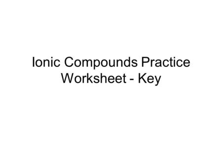Ionic Compounds Practice Worksheet - Key. 1. 2. CationAnionIonic Compound Formula Mg 2+ Cl - MgCl 2 Rb + S 2- Rb 2 S Al 3+ Br ‑ AlBr 3 Na + C 4- Na 4.