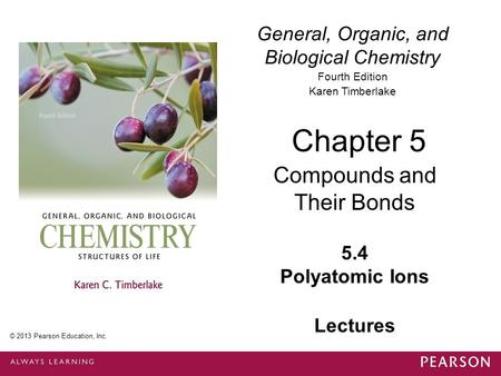 General, Organic, and Biological Chemistry Fourth Edition Karen Timberlake 5.4 Polyatomic Ions Chapter 5 Compounds and Their Bonds © 2013 Pearson Education,