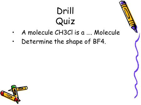 Drill Quiz A molecule CH3Cl is a …. Molecule Determine the shape of BF4.