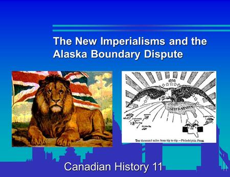 The New Imperialisms and the Alaska Boundary Dispute Canadian History 11.