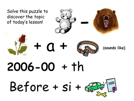 - + a + + th ( sounds like) 2006-00 Solve this puzzle to discover the topic of today's lesson! Before + si +
