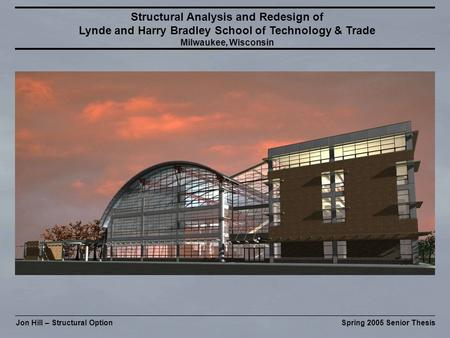Jon Hill – Structural OptionSpring 2005 Senior Thesis Structural Analysis and Redesign of Lynde and Harry Bradley School of Technology & Trade Milwaukee,