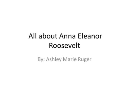 All about Anna Eleanor Roosevelt By: Ashley Marie Ruger.