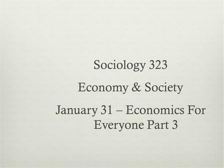 Sociology 323 Economy & Society January 31 – Economics For Everyone Part 3.