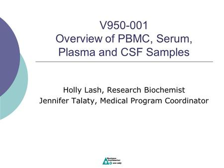 V950-001 Overview of PBMC, Serum, Plasma and CSF Samples Holly Lash, Research Biochemist Jennifer Talaty, Medical Program Coordinator.